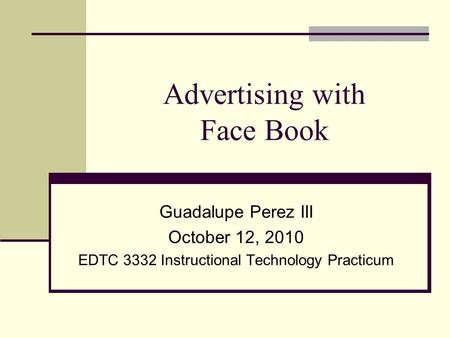 Advertising with Face Book Guadalupe Perez III October 12, 2010 EDTC 3332 Instructional Technology Practicum.