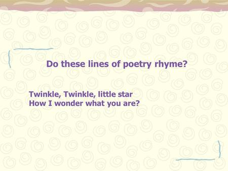 Do these lines of poetry rhyme? Twinkle, Twinkle, little star How I wonder what you are?