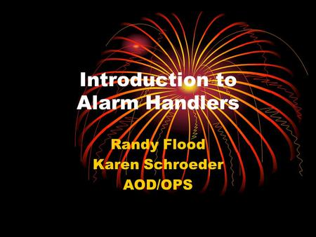 Introduction to Alarm Handlers Randy Flood Karen Schroeder AOD/OPS.