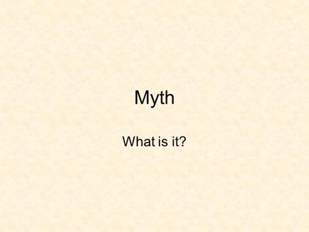 Myth What is it?. What is myth today? Take 2 minutes. Write it down. Discuss it with your neighbor. Stick it in a jar and sail it down the Hudson. This.