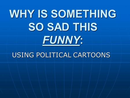 WHY IS SOMETHING SO SAD THIS FUNNY: USING POLITICAL CARTOONS.