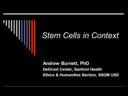 Stem Cells in Context Andrew Burnett, PhD DeGroot Center, Sanford Health Ethics & Humanities Section, SSOM USD.