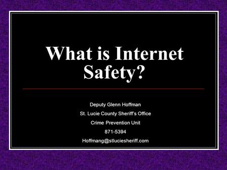 What is Internet Safety? Deputy Glenn Hoffman St. Lucie County Sheriff's Office Crime Prevention Unit 871-5394