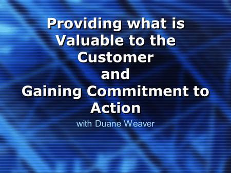 Providing what is Valuable to the Customer and Gaining Commitment to Action with Duane Weaver.
