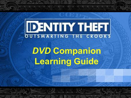 "DVD Companion Learning Guide. 2 How to Use This Learning Guide This learning guide is a companion to the DVD, "" Identity Theft: Outsmarting the Crooks"""