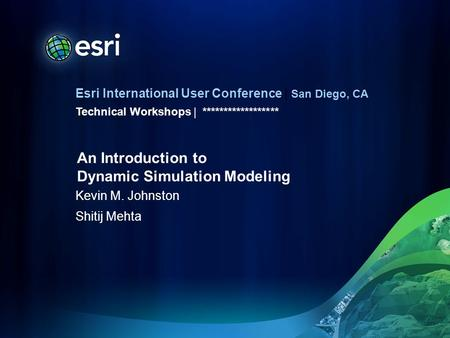 Esri International User Conference | San Diego, CA Technical Workshops | Kevin M. Johnston Shitij Mehta ****************** An Introduction to Dynamic Simulation.