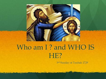 Who am I ? and WHO IS HE? 3 rd Sunday of Toubah 1729.