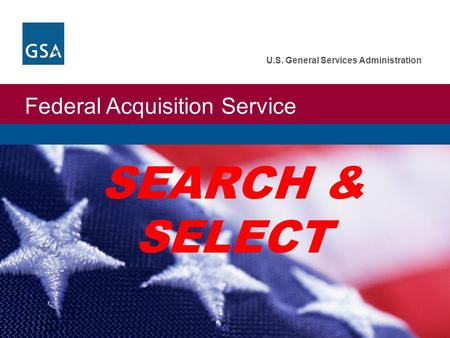 Federal Acquisition Service U.S. General Services Administration SEARCH & SELECT.
