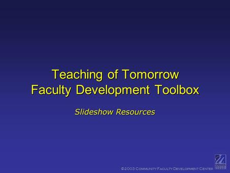 ©2003 Community Faculty Development Center Teaching of Tomorrow Faculty Development Toolbox Slideshow Resources.