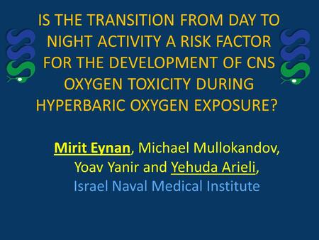 IS THE TRANSITION FROM DAY TO NIGHT ACTIVITY A RISK FACTOR FOR THE DEVELOPMENT OF CNS OXYGEN TOXICITY DURING HYPERBARIC OXYGEN EXPOSURE? Mirit Eynan, Michael.