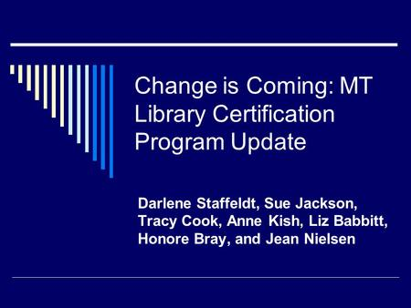 Change is Coming: MT Library Certification Program Update Darlene Staffeldt, Sue Jackson, Tracy Cook, Anne Kish, Liz Babbitt, Honore Bray, and Jean Nielsen.