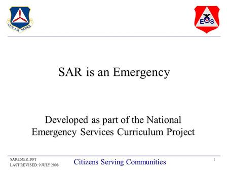 1SAREMER..PPT LAST REVISED: 9 JULY 2008 Citizens Serving Communities SAR is an Emergency Developed as part of the National Emergency Services Curriculum.