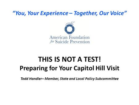 """You, Your Experience – Together, Our Voice"" THIS IS NOT A TEST! Preparing for Your Capitol Hill Visit Todd Handler– Member, State and Local Policy Subcommittee."