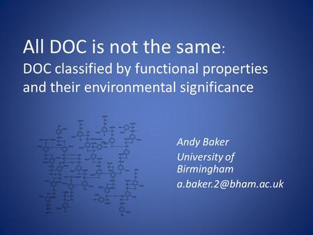 All DOC is not the same : DOC classified by functional properties and their environmental significance Andy Baker University of Birmingham