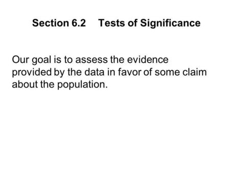 Our goal is to assess the evidence provided by the data in favor of some claim about the population. Section 6.2Tests of Significance.