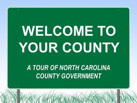 A TOUR OF NORTH CAROLINA COUNTY GOVERNMENT WELCOME TO YOUR COUNTY.