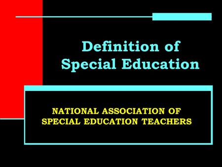 Definition of Special Education NATIONAL ASSOCIATION OF SPECIAL EDUCATION TEACHERS.