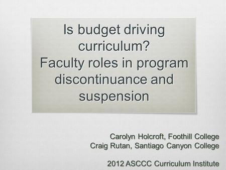 Is budget driving curriculum? Faculty roles in program discontinuance and suspension Carolyn Holcroft, Foothill College Craig Rutan, Santiago Canyon College.