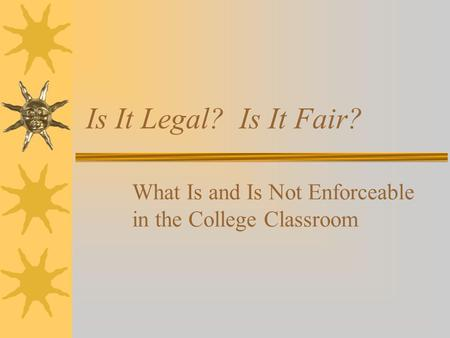 Is It Legal? Is It Fair? What Is and Is Not Enforceable in the College Classroom.