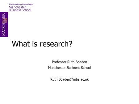 What is research? Professor Ruth Boaden Manchester Business School