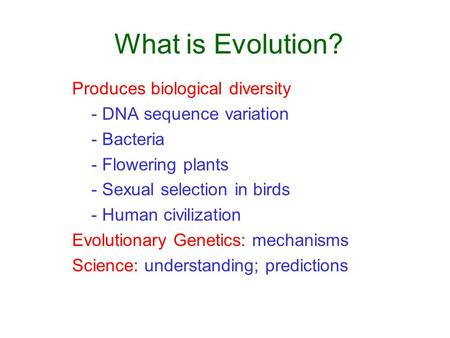 What is Evolution? Produces biological diversity - DNA sequence variation - Bacteria - Flowering plants - Sexual selection in birds - Human civilization.