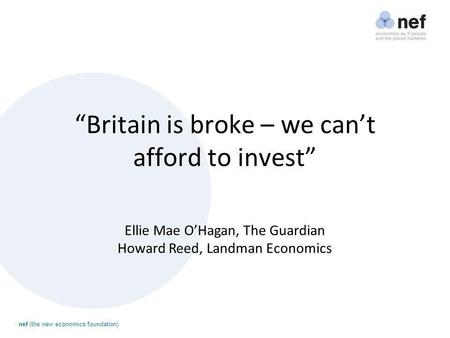 "Nef (the new economics foundation) ""Britain is broke – we can't afford to invest"" Ellie Mae O'Hagan, The Guardian Howard Reed, Landman Economics."