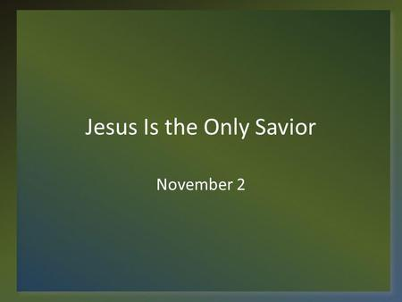 Jesus Is the Only Savior November 2. Think About It … Here is our town … – There are people in our town and surrounding areas who have never trusted Jesus.