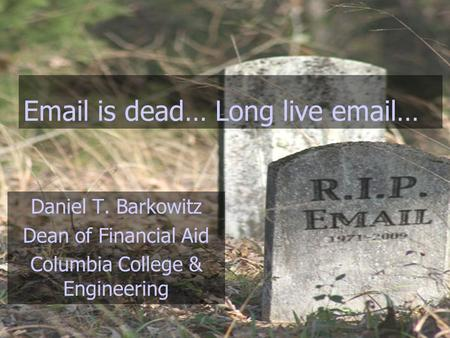 Email is dead… Long live email… Daniel T. Barkowitz Dean of Financial Aid Columbia College & Engineering.