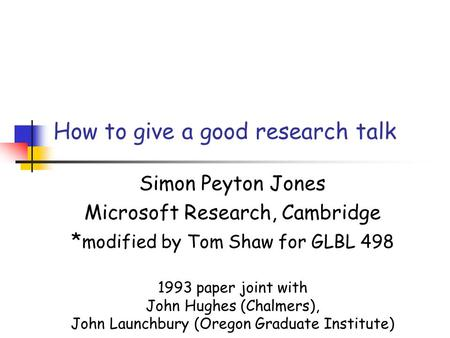 How to give a good research talk Simon Peyton Jones Microsoft Research, Cambridge * modified by Tom Shaw for GLBL 498 1993 paper joint with John Hughes.