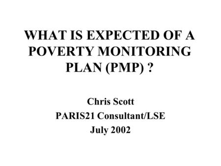WHAT IS EXPECTED OF A POVERTY MONITORING PLAN (PMP) ? Chris Scott PARIS21 Consultant/LSE July 2002.