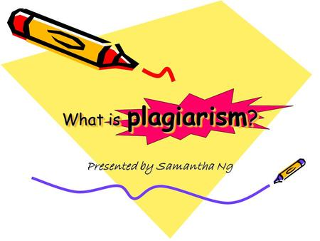 What is plagiarism ? Presented by Samantha Ng. Plagiarism is when a writer deliberately uses someone else's language, ideas, or other original (not common-