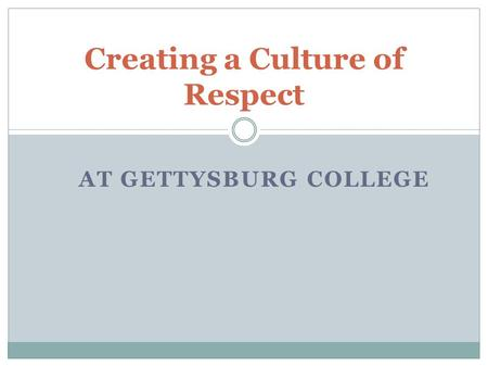 AT GETTYSBURG COLLEGE Creating a Culture of Respect.