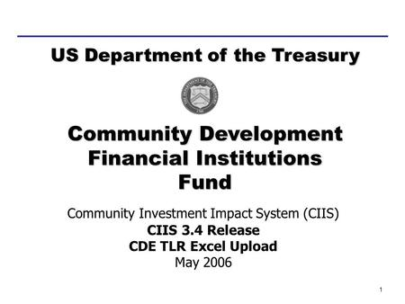 1 Community Investment Impact System (CIIS) CIIS 3.4 Release CDE TLR Excel Upload May 2006 Community Development Financial Institutions Fund US Department.