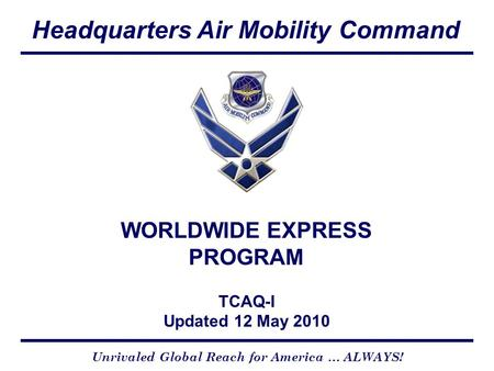Headquarters Air Mobility Command CCX Version 4-01-05 Unrivaled Global Reach for America … ALWAYS! WORLDWIDE EXPRESS PROGRAM TCAQ-I Updated 12 May 2010.