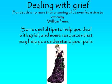 Dealing with grief For death is no more than a turning of us over from time to eternity. William Penn. Some useful tips to help you deal with grief, and.