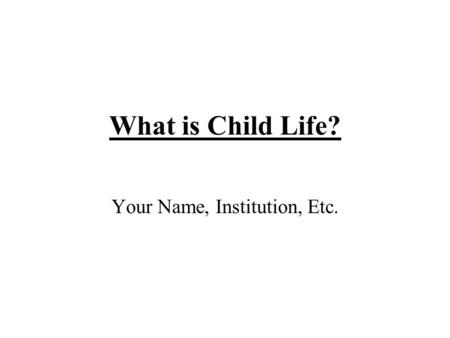 What is Child Life? Your Name, Institution, Etc..