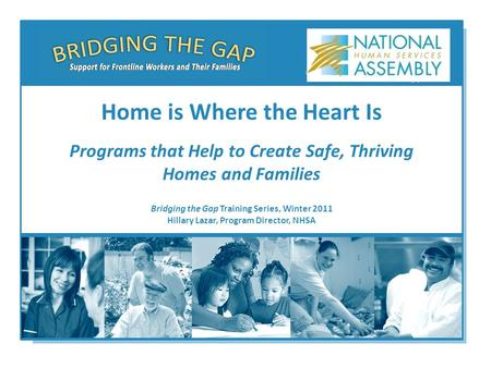 Bridging the Gap Training Series, Winter 2011 Hillary Lazar, Program Director, NHSA Home is Where the Heart Is Programs that Help to Create Safe, Thriving.
