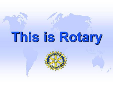 This is Rotary This is Rotary.