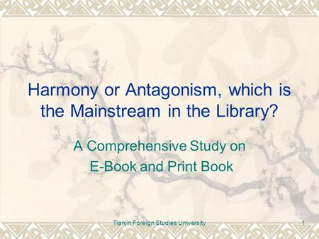 Tianjin Foreign Studies University1 Harmony or Antagonism, which is the Mainstream in the Library? A Comprehensive Study on E-Book and Print Book.