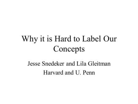 Why it is Hard to Label Our Concepts Jesse Snedeker and Lila Gleitman Harvard and U. Penn.