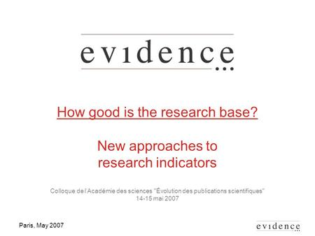Paris, May 2007 How good is the research base? New approaches to research indicators Colloque de l'Académie des sciences Évolution des publications scientifiques