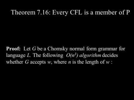 Theorem 7.16: Every CFL is a member of P Proof: Let G be a Chomsky normal form grammar for language L. The following O(n 3 ) algorithm decides whether.