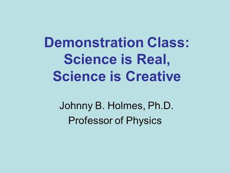 Demonstration Class: Science is Real, Science is Creative Johnny B. Holmes, Ph.D. Professor of Physics.