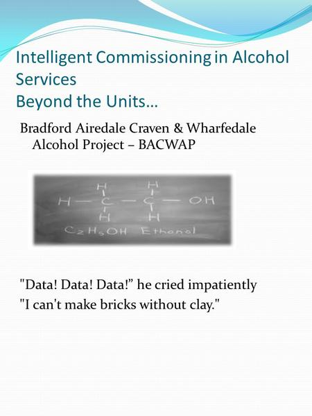 "Intelligent Commissioning in Alcohol Services Beyond the Units… Bradford Airedale Craven & Wharfedale Alcohol Project – BACWAP Data! Data! Data!"" he cried."
