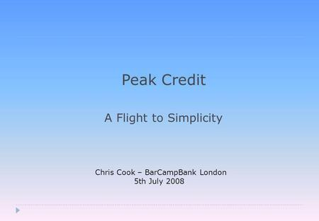 Peak Credit A Flight to Simplicity Chris Cook – BarCampBank London 5th July 2008.