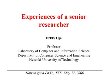 Experiences of a senior researcher _____________________________________________________ How to get a Ph.D., TKK, May 17, 2006 Erkki Oja Professor Laboratory.