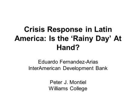 Crisis Response in Latin America: Is the 'Rainy Day' At Hand? Eduardo Fernandez-Arias InterAmerican Development Bank Peter J. Montiel Williams College.