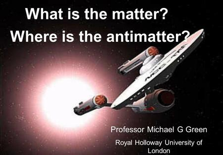 What is the matter? Where is the antimatter? Professor Michael G Green Royal Holloway University of London.