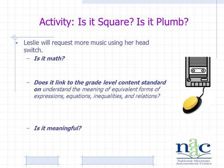 Activity: Is it Square? Is it Plumb? Leslie will request more music using her head switch. –Is it math? –Does it link to the grade level content standard.