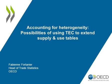 Accounting for heterogeneity: Possibilities of using TEC to extend supply & use tables Fabienne Fortanier Head of Trade Statistics OECD.